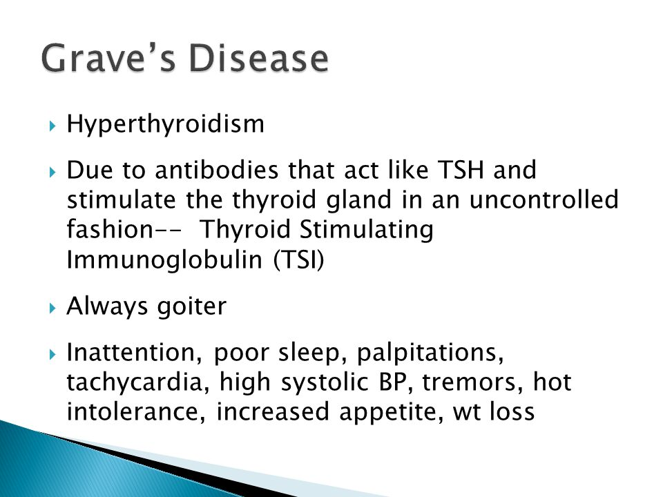 Hyperthyroidism Due to antibodies that act like TSH and stimulate the thyroid gland in an uncontrolled fashion-- Thyroid Stimulating Immunoglobulin (TSI) Always goiter Inattention, poor sleep, palpitations, tachycardia, high systolic BP, tremors, hot intolerance, increased appetite, wt loss