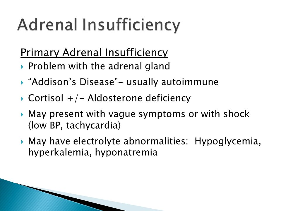 Primary Adrenal Insufficiency Problem with the adrenal gland Addisons Disease- usually autoimmune Cortisol +/- Aldosterone deficiency May present with vague symptoms or with shock (low BP, tachycardia) May have electrolyte abnormalities: Hypoglycemia, hyperkalemia, hyponatremia