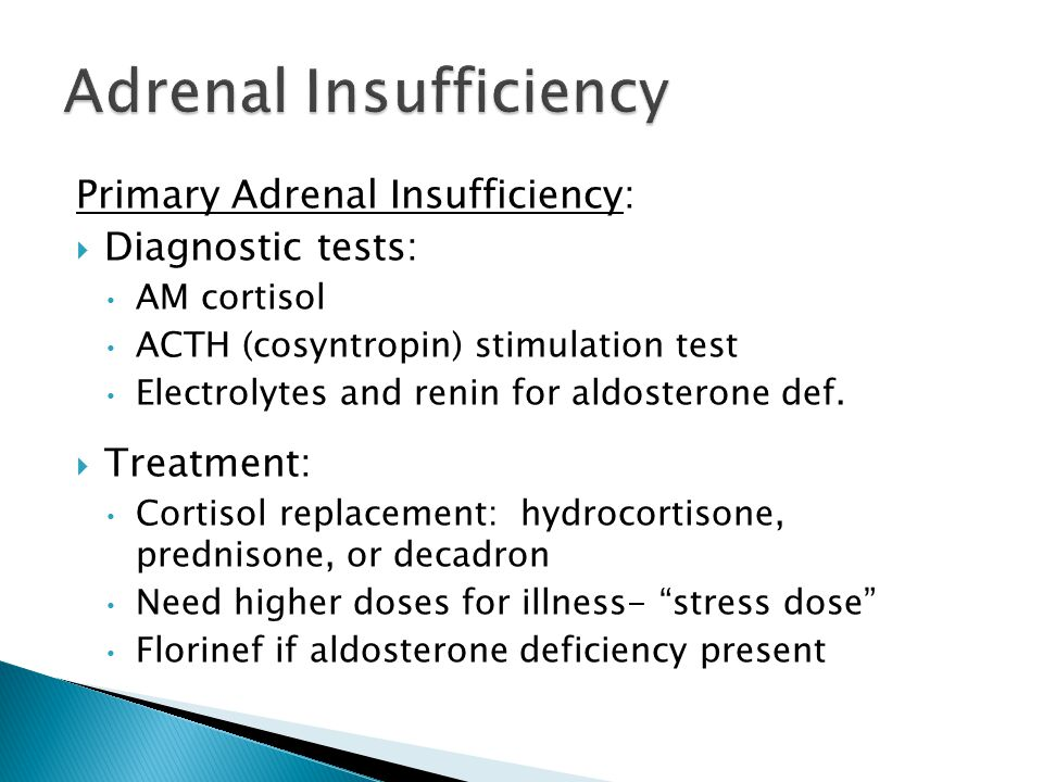 Primary Adrenal Insufficiency: Diagnostic tests: AM cortisol ACTH (cosyntropin) stimulation test Electrolytes and renin for aldosterone def.