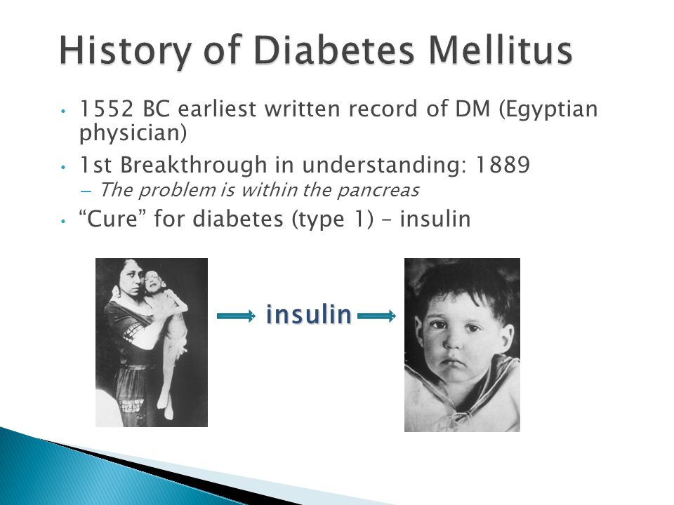 1552 BC earliest written record of DM (Egyptian physician) 1st Breakthrough in understanding: 1889 – The problem is within the pancreas Cure for diabetes (type 1) – insulin: 1922 insulin