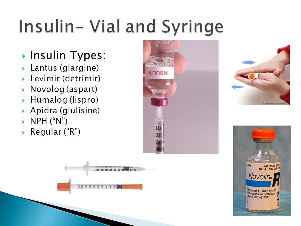 Insulin Types: Lantus (glargine) Levimir (detrimir) Novolog (aspart) Humalog (lispro) Apidra (glulisine) NPH (N) Regular (R)