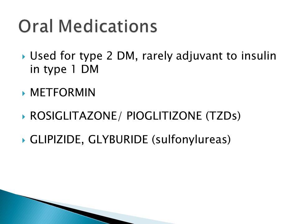 Used for type 2 DM, rarely adjuvant to insulin in type 1 DM METFORMIN ROSIGLITAZONE/ PIOGLITIZONE (TZDs) GLIPIZIDE, GLYBURIDE (sulfonylureas)