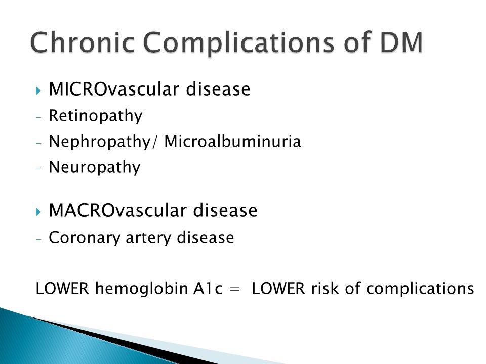 MICROvascular disease - Retinopathy - Nephropathy/ Microalbuminuria - Neuropathy MACROvascular disease - Coronary artery disease LOWER hemoglobin A1c = LOWER risk of complications