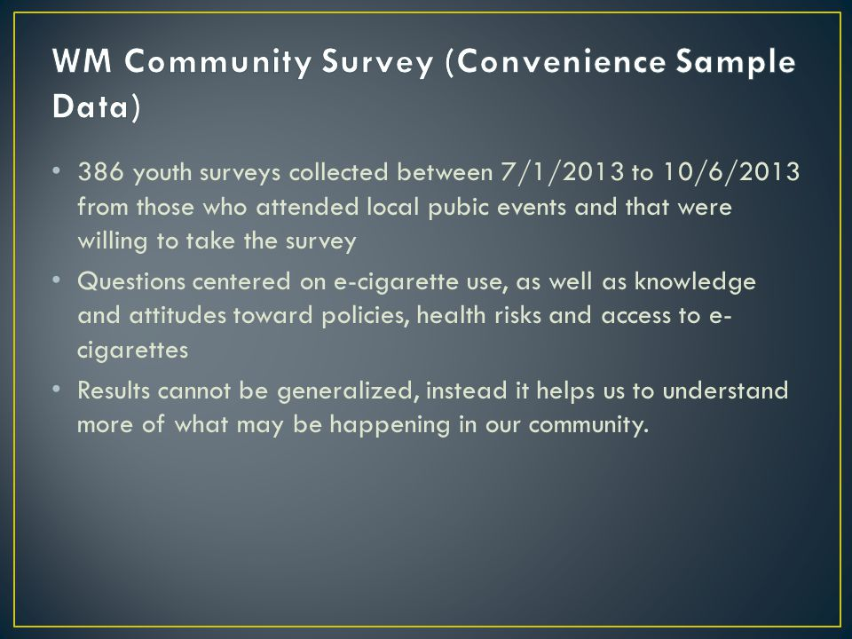 386 youth surveys collected between 7/1/2013 to 10/6/2013 from those who attended local pubic events and that were willing to take the survey Questions centered on e-cigarette use, as well as knowledge and attitudes toward policies, health risks and access to e- cigarettes Results cannot be generalized, instead it helps us to understand more of what may be happening in our community.