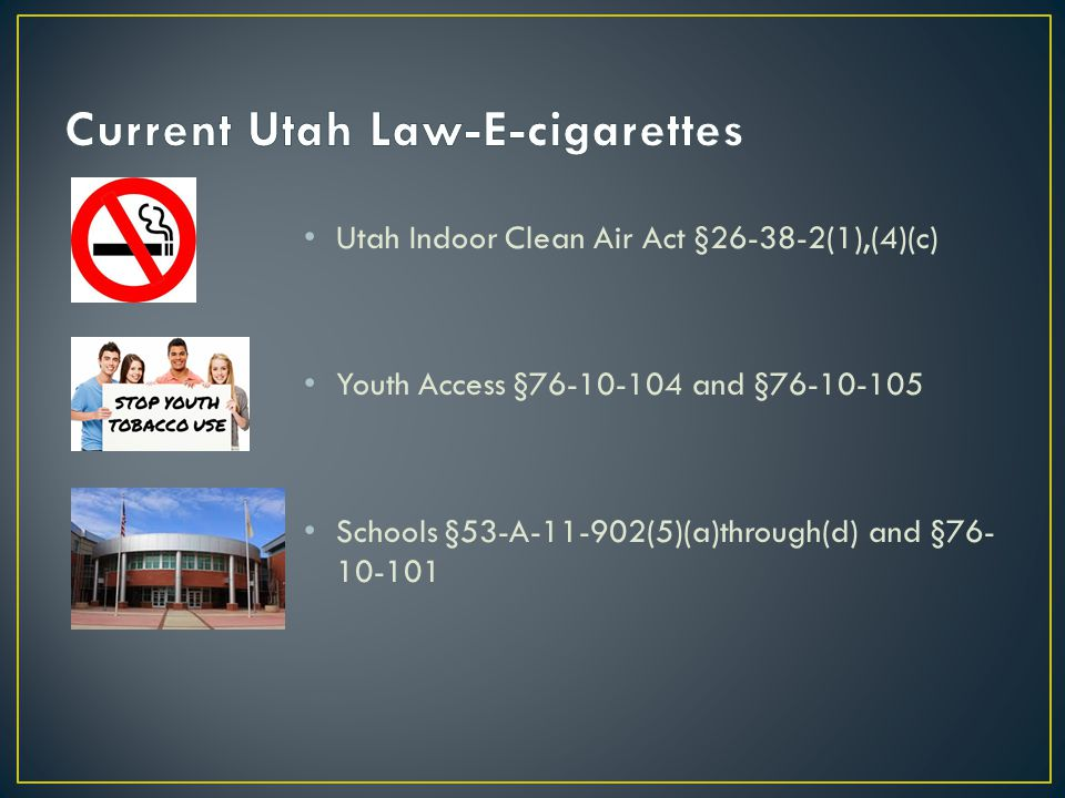Utah Indoor Clean Air Act §26-38-2(1),(4)(c) Youth Access §76-10-104 and §76-10-105 Schools §53-A-11-902(5)(a)through(d) and §76- 10-101