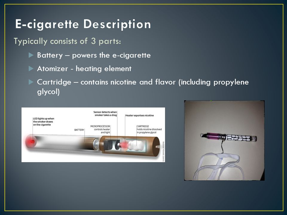 Typically consists of 3 parts: Battery – powers the e-cigarette Atomizer - heating element Cartridge – contains nicotine and flavor (including propylene glycol)