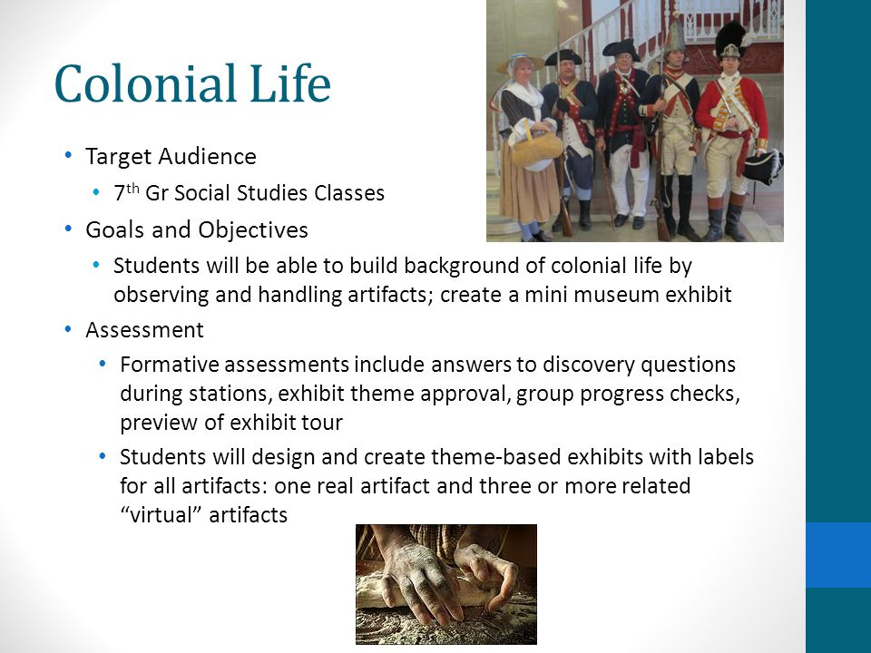Target Audience 7 th Gr Social Studies Classes Goals and Objectives Students will be able to build background of colonial life by observing and handling artifacts; create a mini museum exhibit Assessment Formative assessments include answers to discovery questions during stations, exhibit theme approval, group progress checks, preview of exhibit tour Students will design and create theme-based exhibits with labels for all artifacts: one real artifact and three or more related virtual artifacts