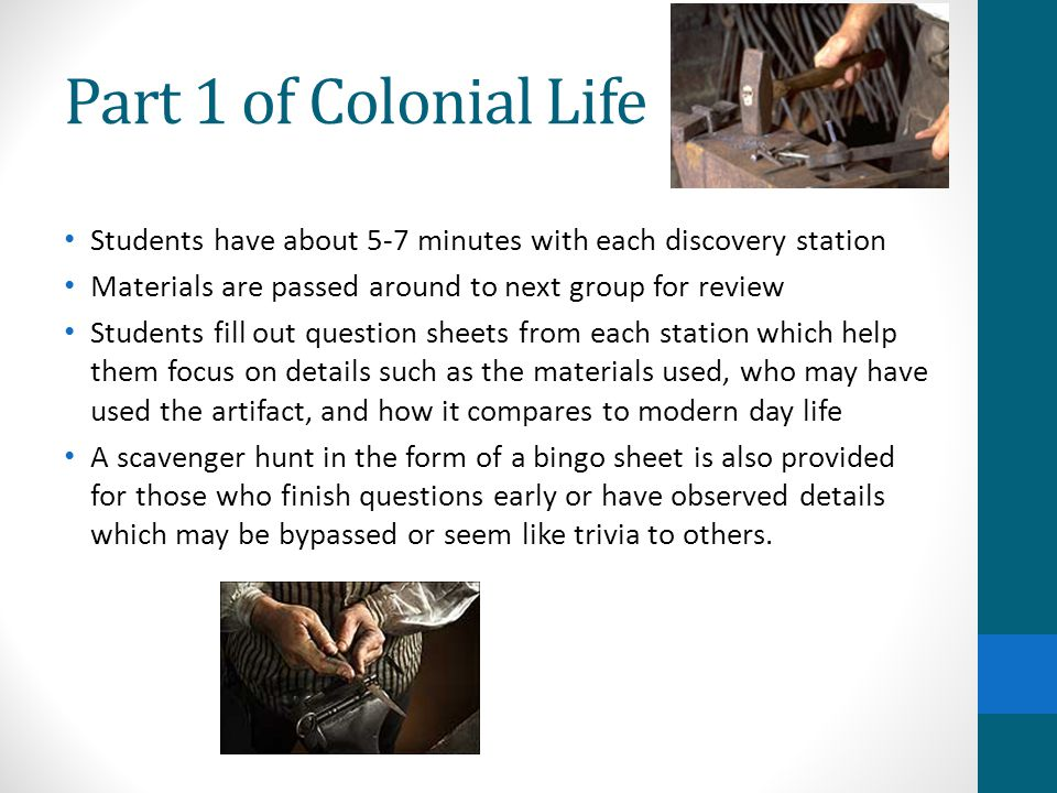 Part 1 of Colonial Life Students have about 5-7 minutes with each discovery station Materials are passed around to next group for review Students fill out question sheets from each station which help them focus on details such as the materials used, who may have used the artifact, and how it compares to modern day life A scavenger hunt in the form of a bingo sheet is also provided for those who finish questions early or have observed details which may be bypassed or seem like trivia to others.