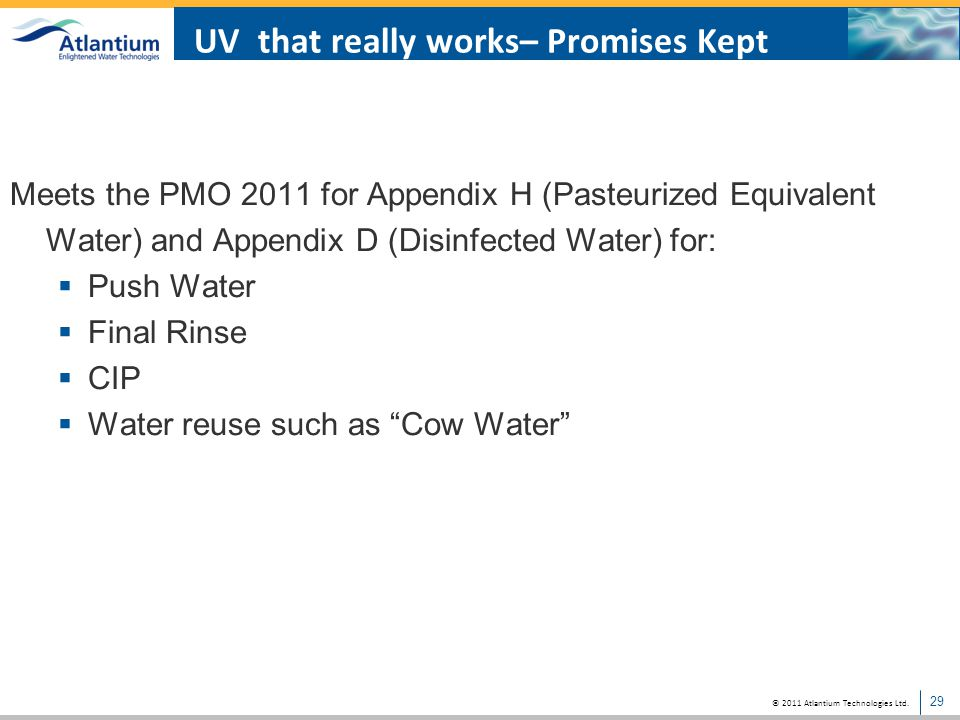 © 2011 Atlantium Technologies Ltd. 29 UV that really works– Promises Kept Meets the PMO 2011 for Appendix H (Pasteurized Equivalent Water) and Appendi