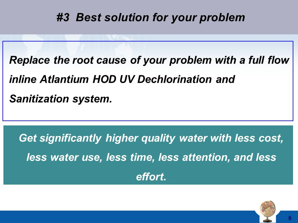 © 2011 Atlantium Technologies Ltd. 6 Replace the root cause of your problem with a full flow inline Atlantium HOD UV Dechlorination and Sanitization s