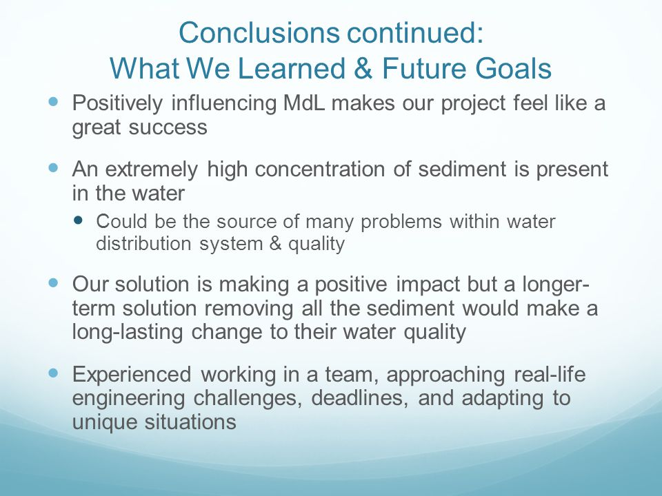 Conclusions continued: What We Learned & Future Goals Positively influencing MdL makes our project feel like a great success An extremely high concentration of sediment is present in the water Could be the source of many problems within water distribution system & quality Our solution is making a positive impact but a longer- term solution removing all the sediment would make a long-lasting change to their water quality Experienced working in a team, approaching real-life engineering challenges, deadlines, and adapting to unique situations