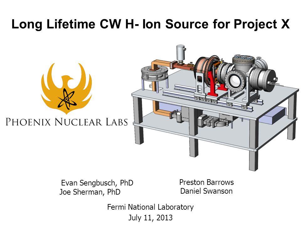 Long Lifetime CW H- Ion Source for Project X Fermi National Laboratory July 11, 2013 Evan Sengbusch, PhD Joe Sherman, PhD Preston Barrows Daniel Swans