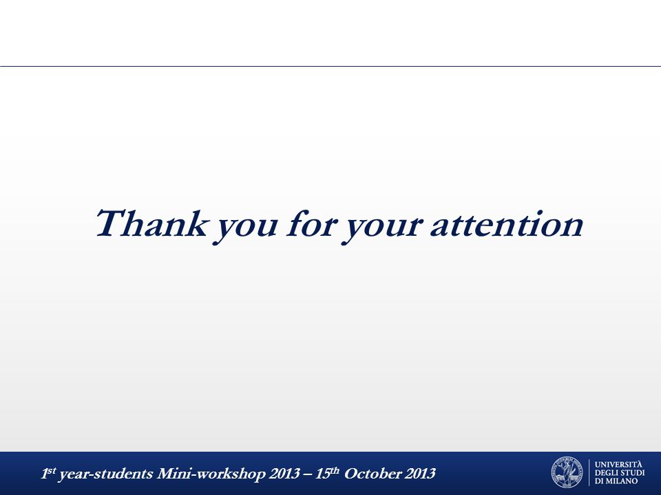 Thank you for your attention 1 st year-students Mini-workshop 2013 – 15 th October 2013