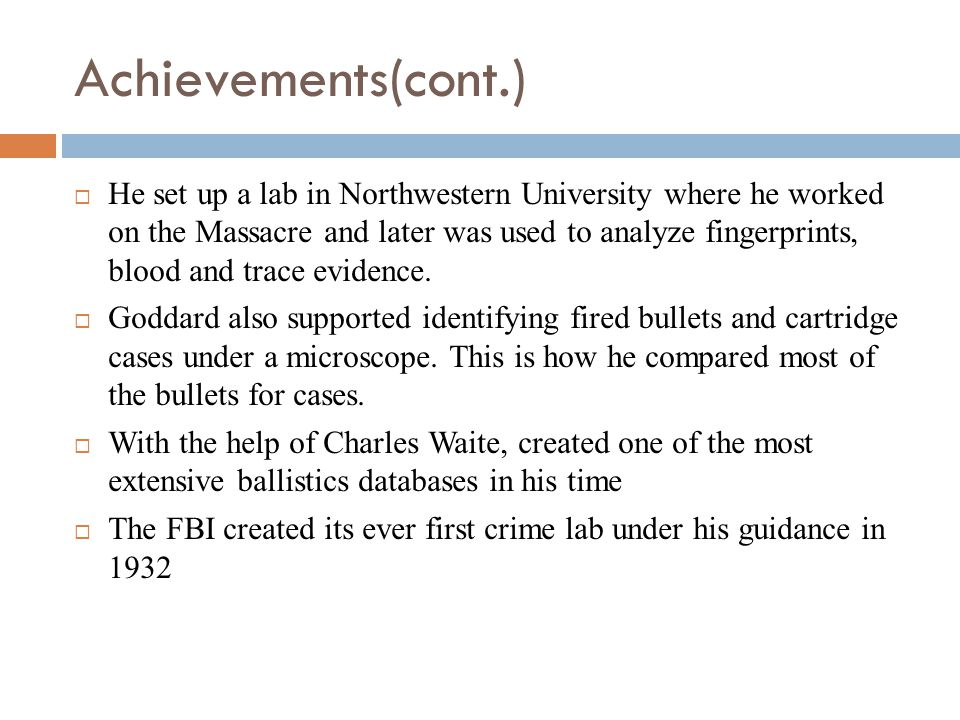 Achievements(cont.) He set up a lab in Northwestern University where he worked on the Massacre and later was used to analyze fingerprints, blood and t