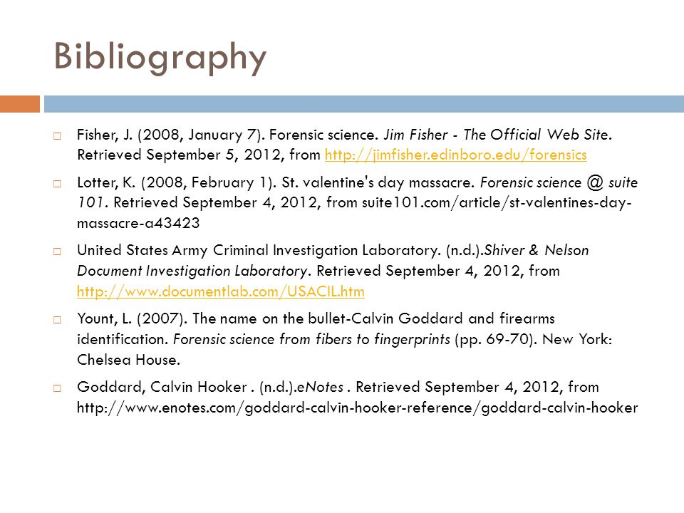Bibliography Fisher, J. (2008, January 7). Forensic science. Jim Fisher - The Official Web Site. Retrieved September 5, 2012, from http://jimfisher.ed