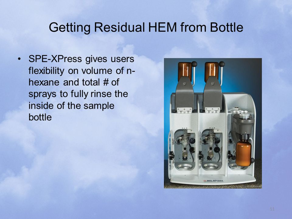 Getting Residual HEM from Bottle SPE-XPress gives users flexibility on volume of n- hexane and total # of sprays to fully rinse the inside of the sample bottle 11
