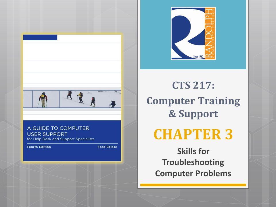 CHAPTER 3 Skills for Troubleshooting Computer Problems CTS 217: Computer Training & Support