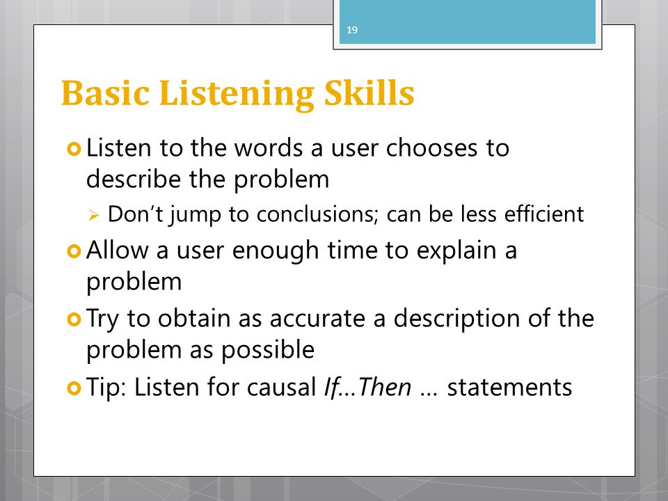 Basic Listening Skills Listen to the words a user chooses to describe the problem Dont jump to conclusions; can be less efficient Allow a user enough