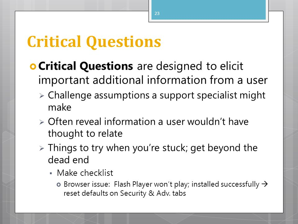 Critical Questions Critical Questions are designed to elicit important additional information from a user Challenge assumptions a support specialist m