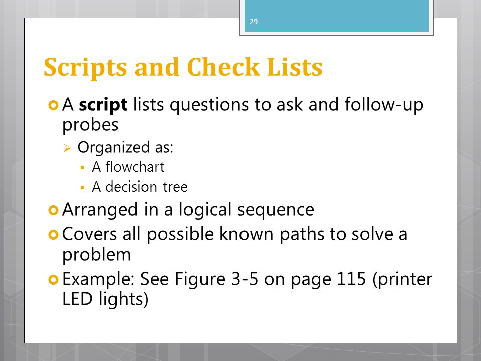 Scripts and Check Lists A script lists questions to ask and follow-up probes Organized as: A flowchart A decision tree Arranged in a logical sequence