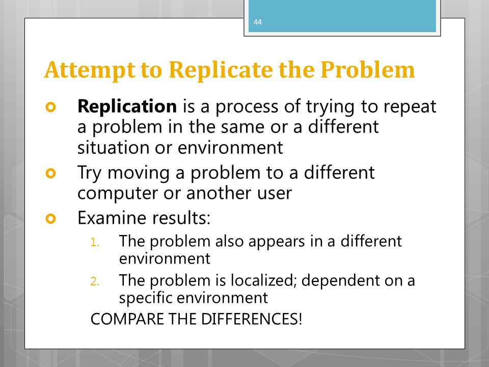 Attempt to Replicate the Problem Replication is a process of trying to repeat a problem in the same or a different situation or environment Try moving