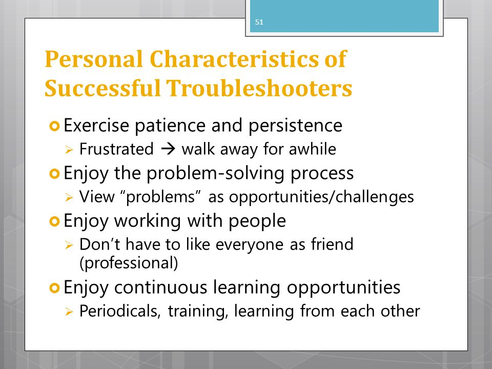 Personal Characteristics of Successful Troubleshooters Exercise patience and persistence Frustrated walk away for awhile Enjoy the problem-solving process View problems as opportunities/challenges Enjoy working with people Dont have to like everyone as friend (professional) Enjoy continuous learning opportunities Periodicals, training, learning from each other 51