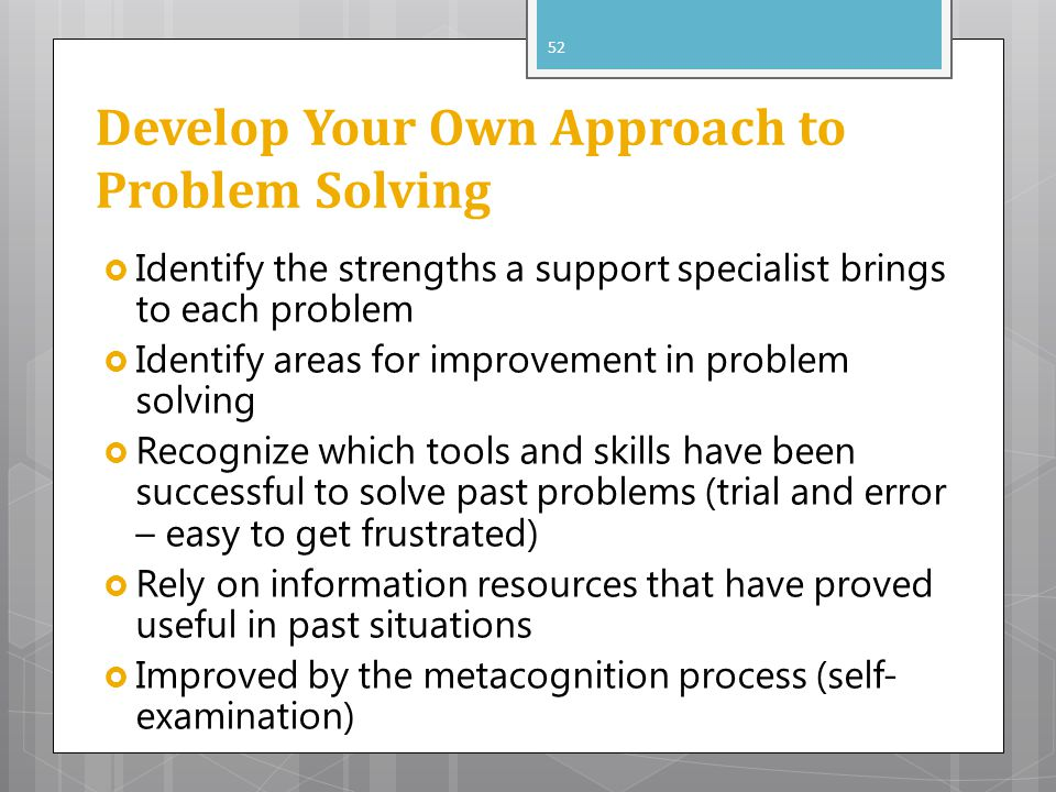 Develop Your Own Approach to Problem Solving Identify the strengths a support specialist brings to each problem Identify areas for improvement in prob