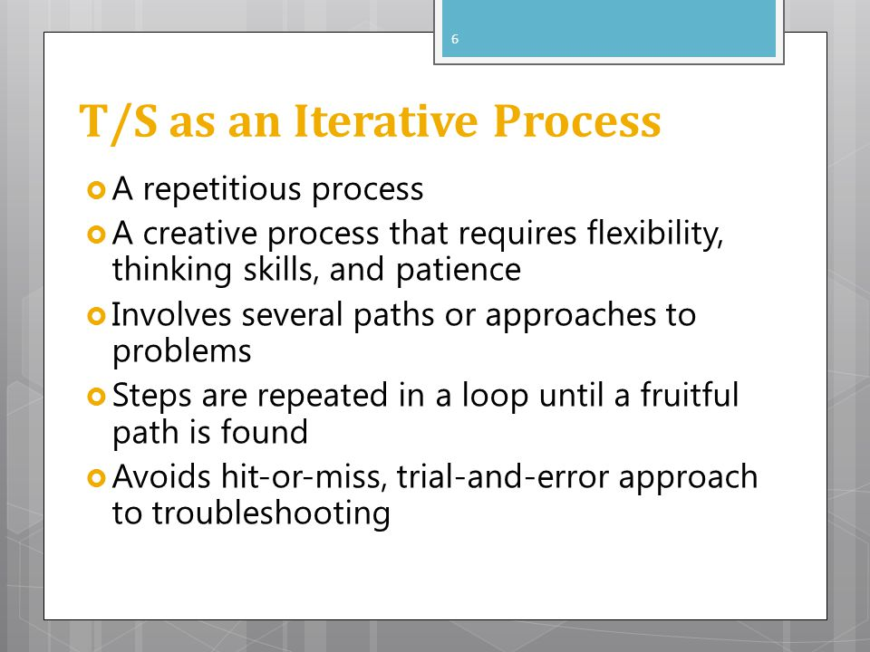 T/S as an Iterative Process A repetitious process A creative process that requires flexibility, thinking skills, and patience Involves several paths or approaches to problems Steps are repeated in a loop until a fruitful path is found Avoids hit-or-miss, trial-and-error approach to troubleshooting 6