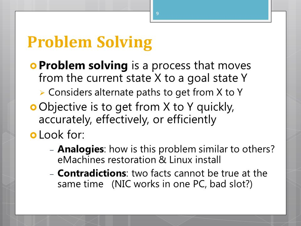 Problem Solving Problem solving is a process that moves from the current state X to a goal state Y Considers alternate paths to get from X to Y Object