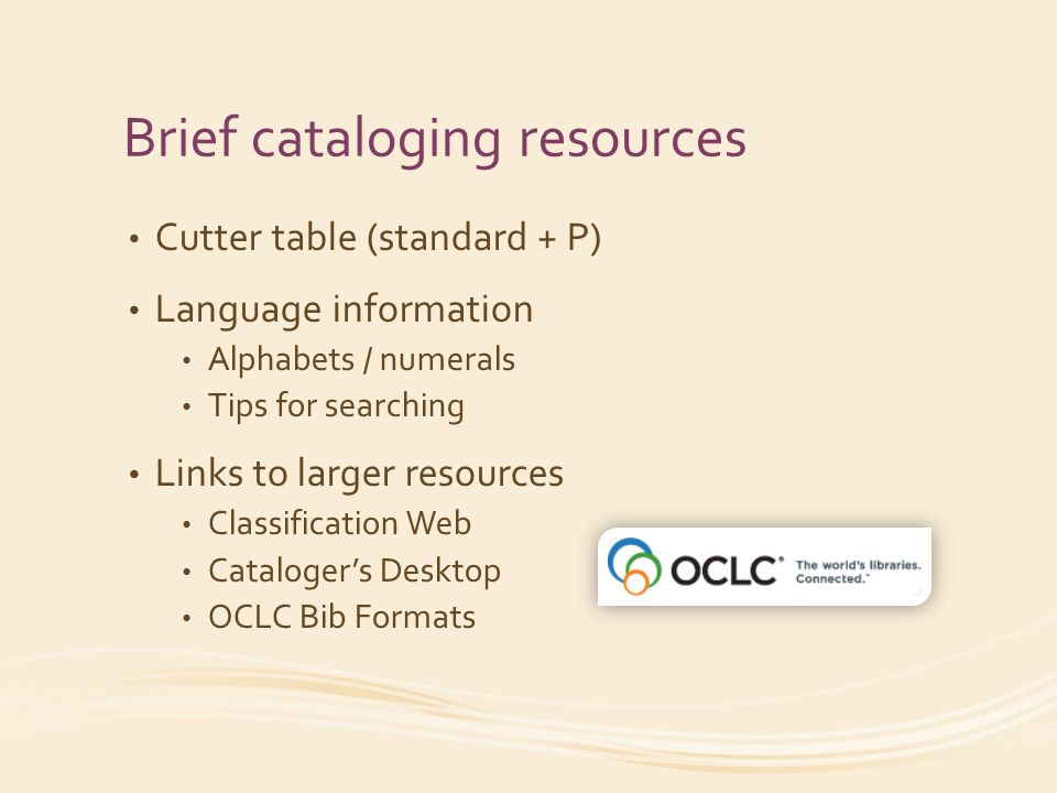 Brief cataloging resources Cutter table (standard + P) Language information Alphabets / numerals Tips for searching Links to larger resources Classification Web Catalogers Desktop OCLC Bib Formats