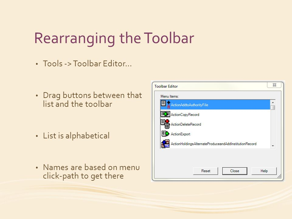 Rearranging the Toolbar Tools -> Toolbar Editor… Drag buttons between that list and the toolbar List is alphabetical Names are based on menu click-path to get there