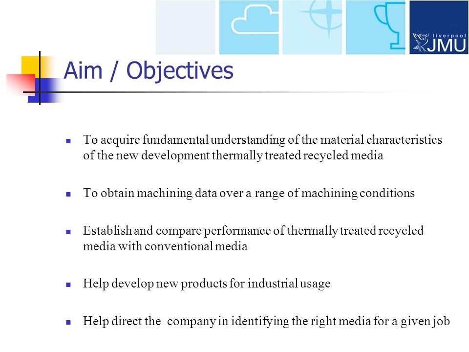 Aim / Objectives To acquire fundamental understanding of the material characteristics of the new development thermally treated recycled media To obtain machining data over a range of machining conditions Establish and compare performance of thermally treated recycled media with conventional media Help develop new products for industrial usage Help direct the company in identifying the right media for a given job