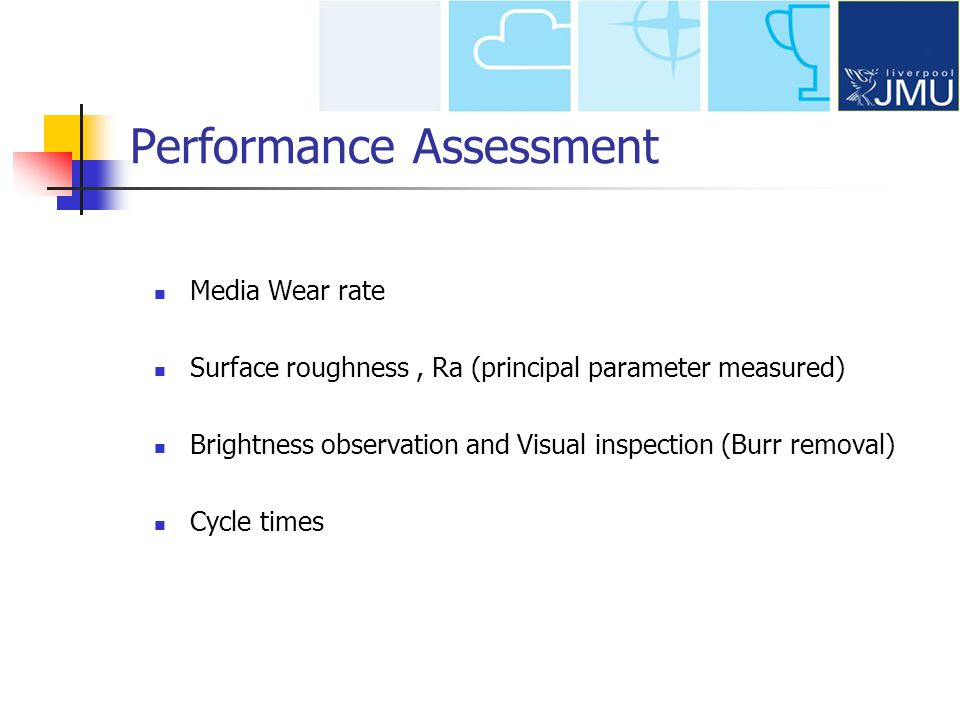 Performance Assessment Media Wear rate Surface roughness, Ra (principal parameter measured) Brightness observation and Visual inspection (Burr removal) Cycle times