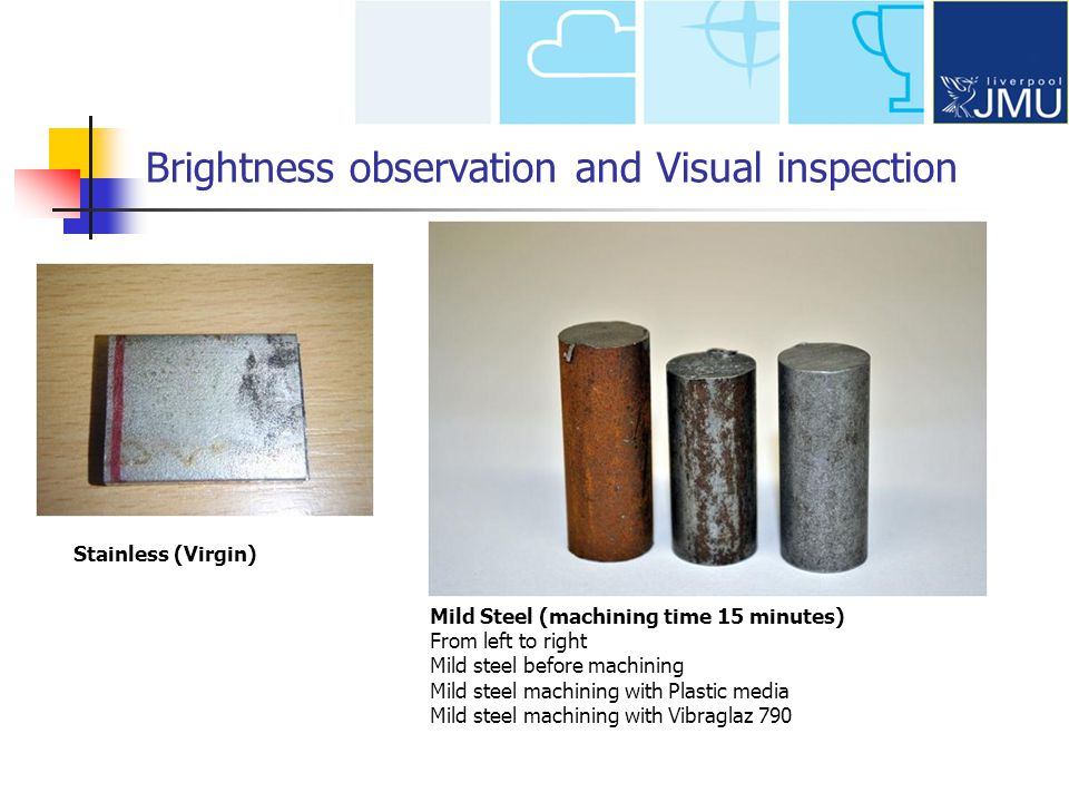 Stainless (Virgin) Mild Steel (machining time 15 minutes) From left to right Mild steel before machining Mild steel machining with Plastic media Mild steel machining with Vibraglaz 790 Brightness observation and Visual inspection