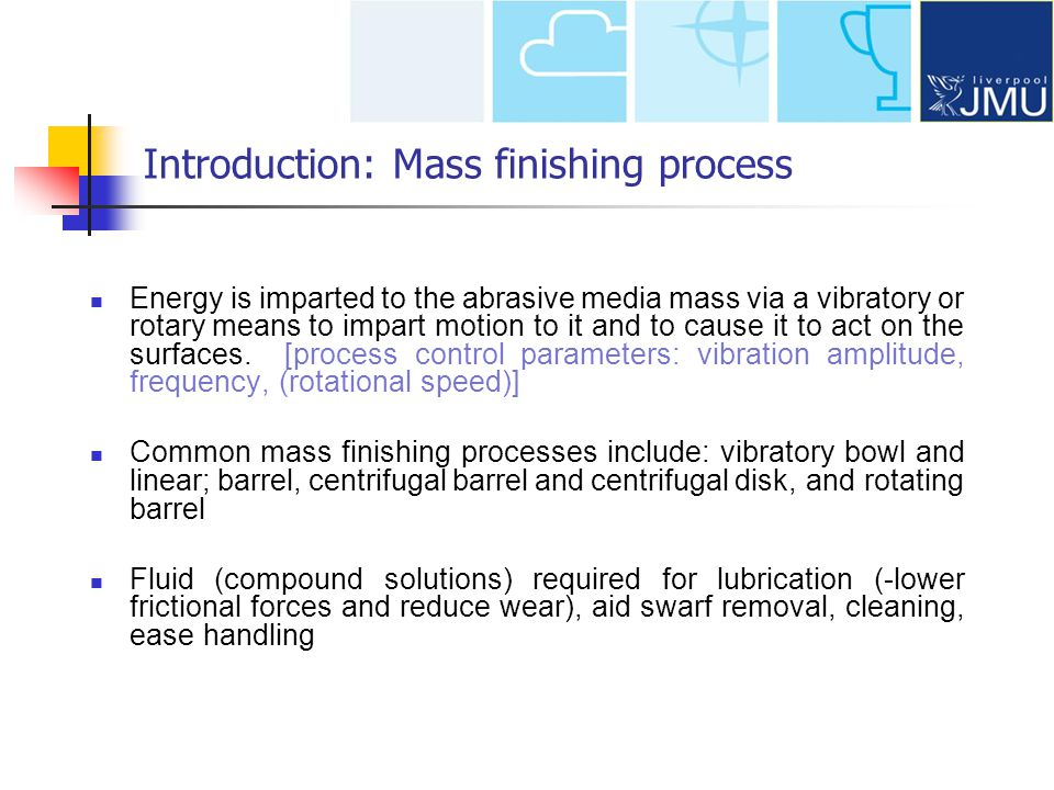 Introduction: Mass finishing process Energy is imparted to the abrasive media mass via a vibratory or rotary means to impart motion to it and to cause it to act on the surfaces.