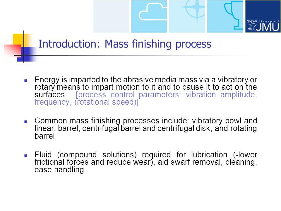 Introduction: Mass finishing process Centrifugal barrel Vibratory BowlLinear Vibratory Centrifugal disk