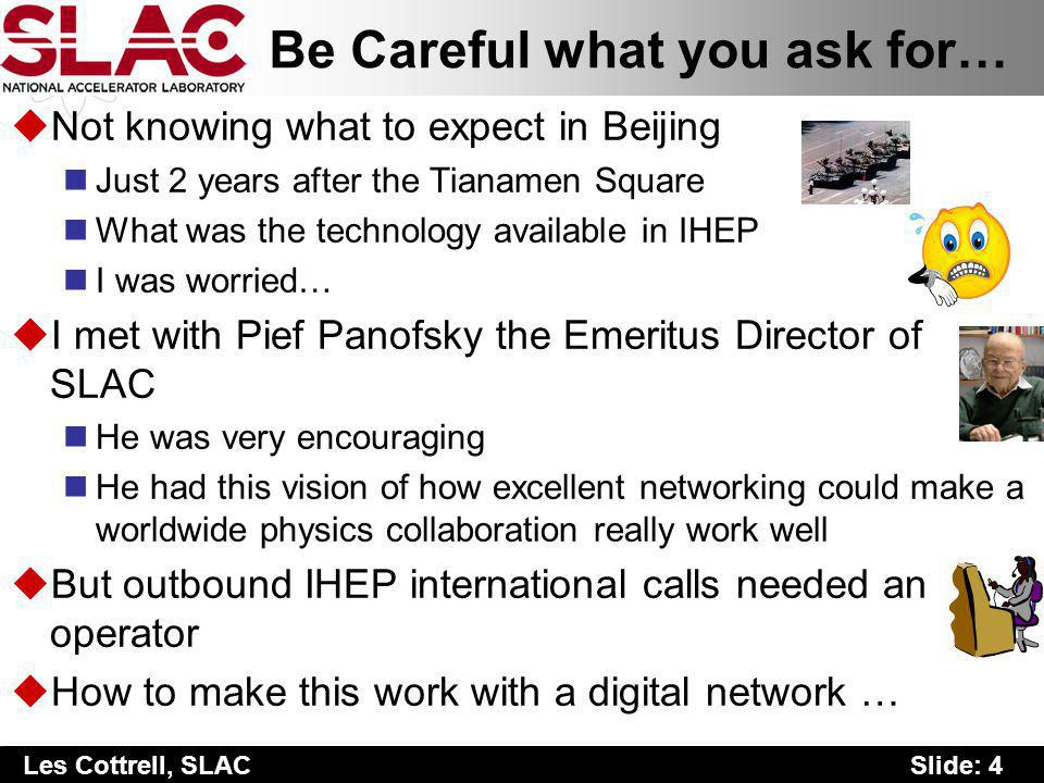 Slide: 4 Les Cottrell, SLAC Be Careful what you ask for… uNot knowing what to expect in Beijing Just 2 years after the Tianamen Square What was the technology available in IHEP I was worried… uI met with Pief Panofsky the Emeritus Director of SLAC He was very encouraging He had this vision of how excellent networking could make a worldwide physics collaboration really work well uBut outbound IHEP international calls needed an operator uHow to make this work with a digital network …