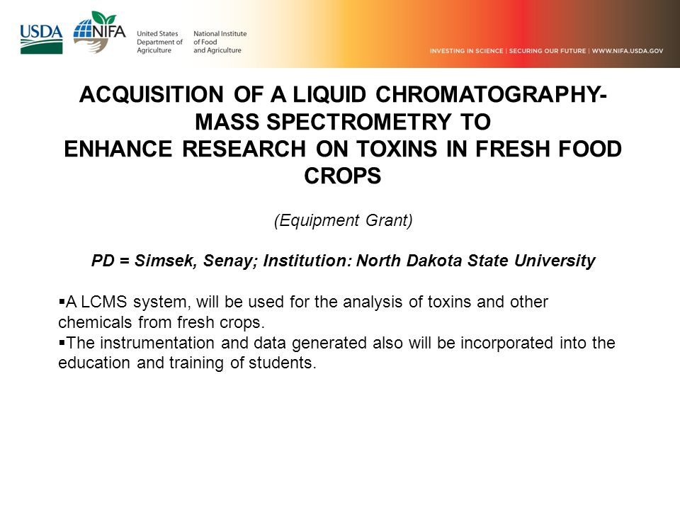 ACQUISITION OF A LIQUID CHROMATOGRAPHY- MASS SPECTROMETRY TO ENHANCE RESEARCH ON TOXINS IN FRESH FOOD CROPS (Equipment Grant) PD = Simsek, Senay; Institution: North Dakota State University A LCMS system, will be used for the analysis of toxins and other chemicals from fresh crops.