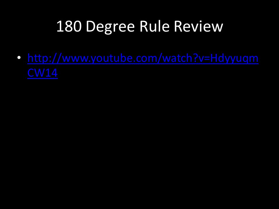 180 Degree Rule Review http://www.youtube.com/watch?v=Hdyyuqm CW14 http://www.youtube.com/watch?v=Hdyyuqm CW14