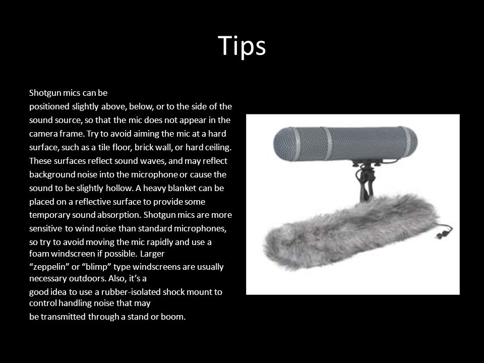 Tips Shotgun mics can be positioned slightly above, below, or to the side of the sound source, so that the mic does not appear in the camera frame.