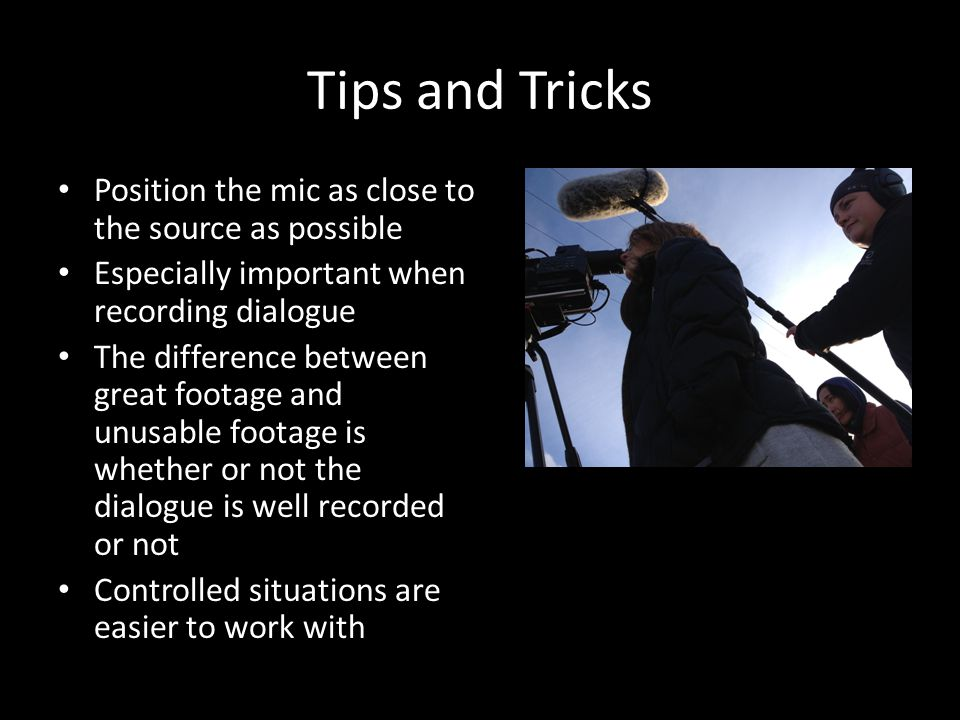 Tips and Tricks Position the mic as close to the source as possible Especially important when recording dialogue The difference between great footage and unusable footage is whether or not the dialogue is well recorded or not Controlled situations are easier to work with
