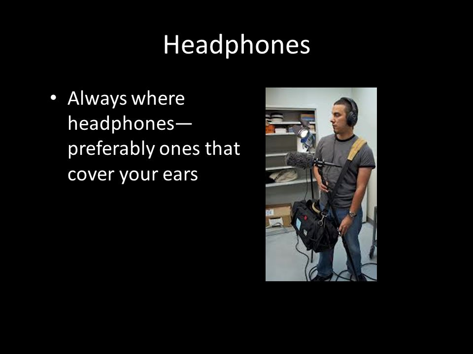 Headphones Always where headphones preferably ones that cover your ears