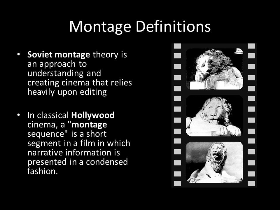 Montage Definitions Soviet montage theory is an approach to understanding and creating cinema that relies heavily upon editing In classical Hollywood cinema, a montage sequence is a short segment in a film in which narrative information is presented in a condensed fashion.