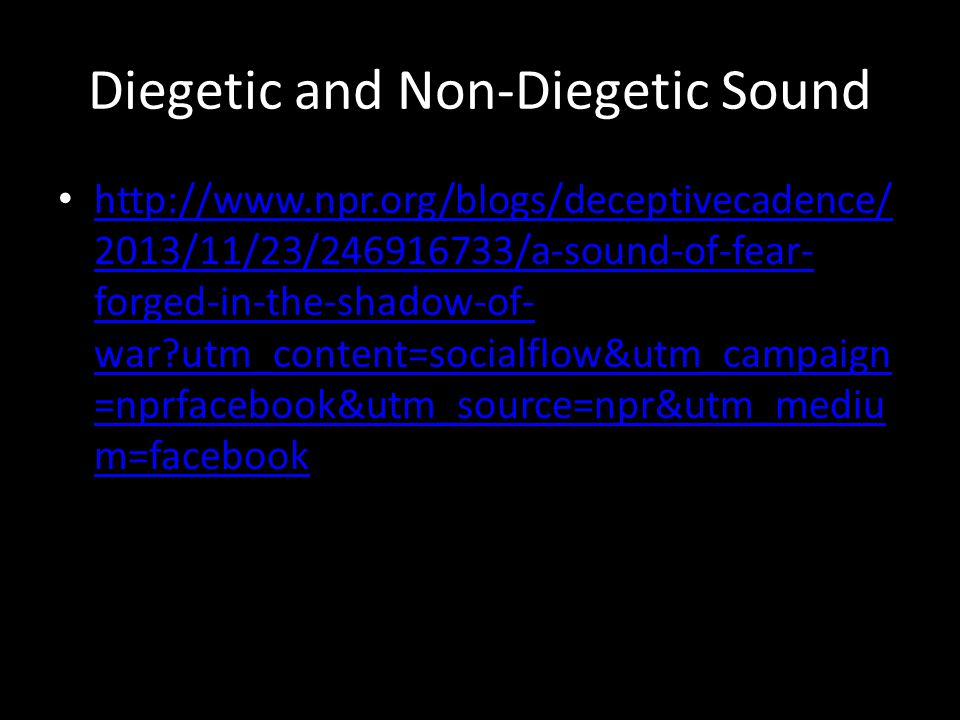 Diegetic and Non-Diegetic Sound http://www.npr.org/blogs/deceptivecadence/ 2013/11/23/246916733/a-sound-of-fear- forged-in-the-shadow-of- war?utm_content=socialflow&utm_campaign =nprfacebook&utm_source=npr&utm_mediu m=facebook http://www.npr.org/blogs/deceptivecadence/ 2013/11/23/246916733/a-sound-of-fear- forged-in-the-shadow-of- war?utm_content=socialflow&utm_campaign =nprfacebook&utm_source=npr&utm_mediu m=facebook