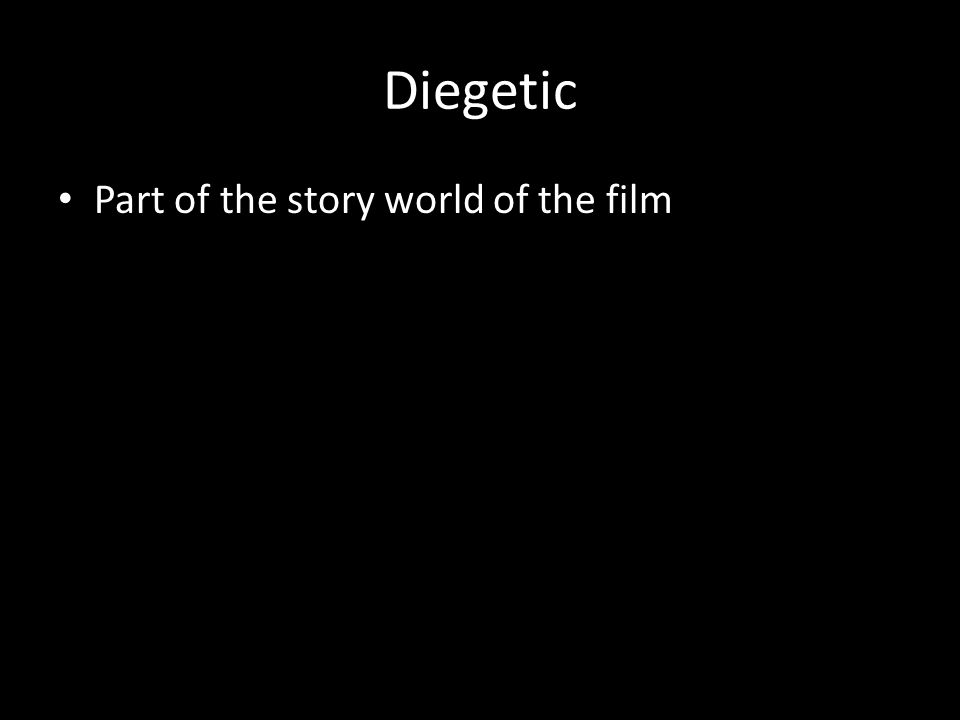 Diegetic Part of the story world of the film
