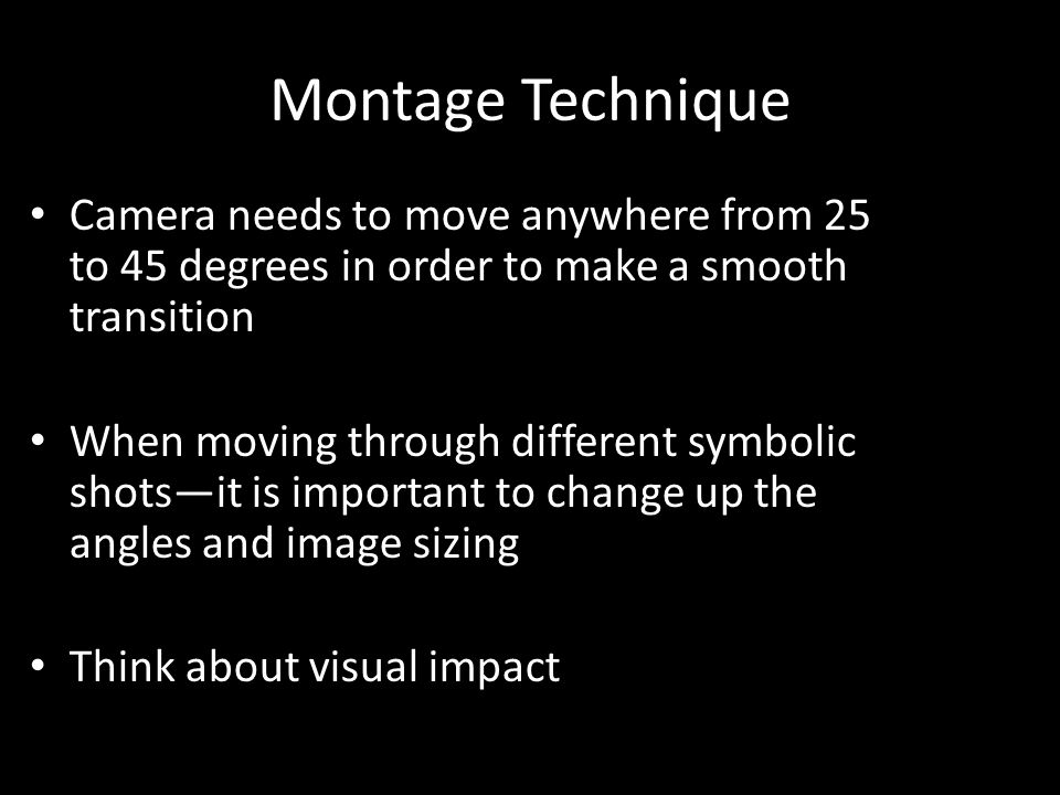 Montage Technique Camera needs to move anywhere from 25 to 45 degrees in order to make a smooth transition When moving through different symbolic shotsit is important to change up the angles and image sizing Think about visual impact
