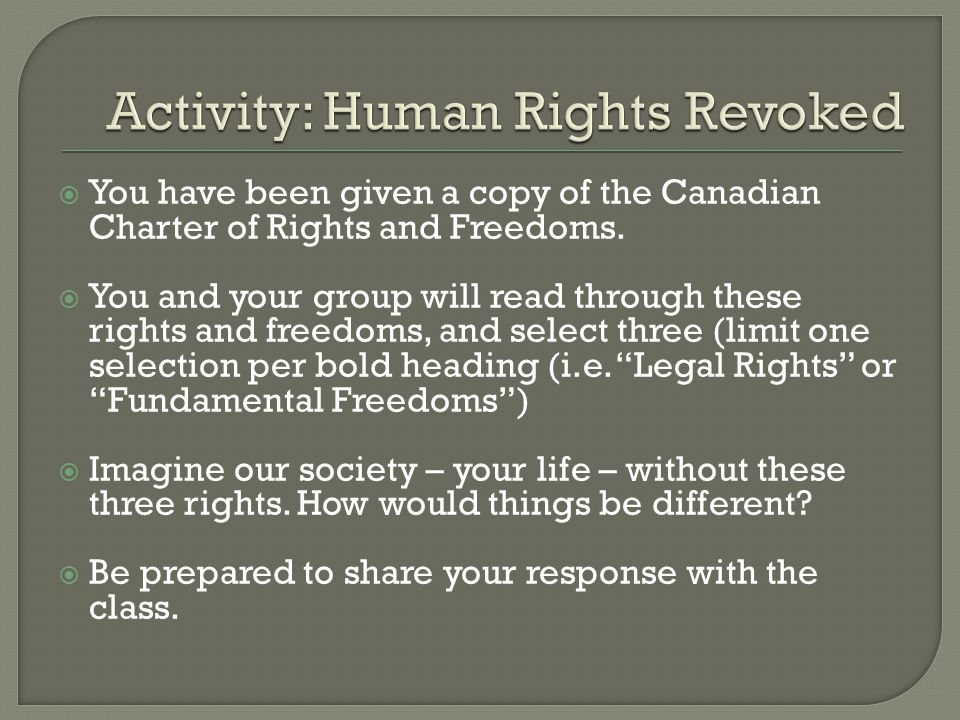 You have been given a copy of the Canadian Charter of Rights and Freedoms. You and your group will read through these rights and freedoms, and select