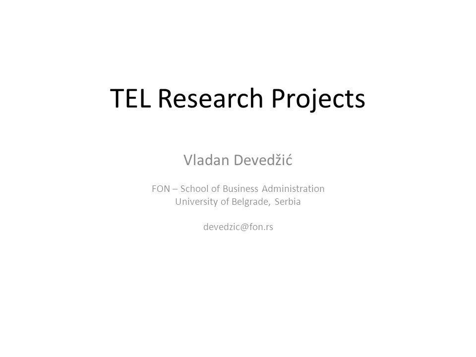 TEL Research Projects Vladan Devedžić FON – School of Business Administration University of Belgrade, Serbia devedzic@fon.rs
