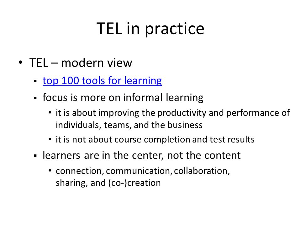 TEL in practice TEL – modern view top 100 tools for learning focus is more on informal learning it is about improving the productivity and performance of individuals, teams, and the business it is not about course completion and test results learners are in the center, not the content connection, communication, collaboration, sharing, and (co-)creation