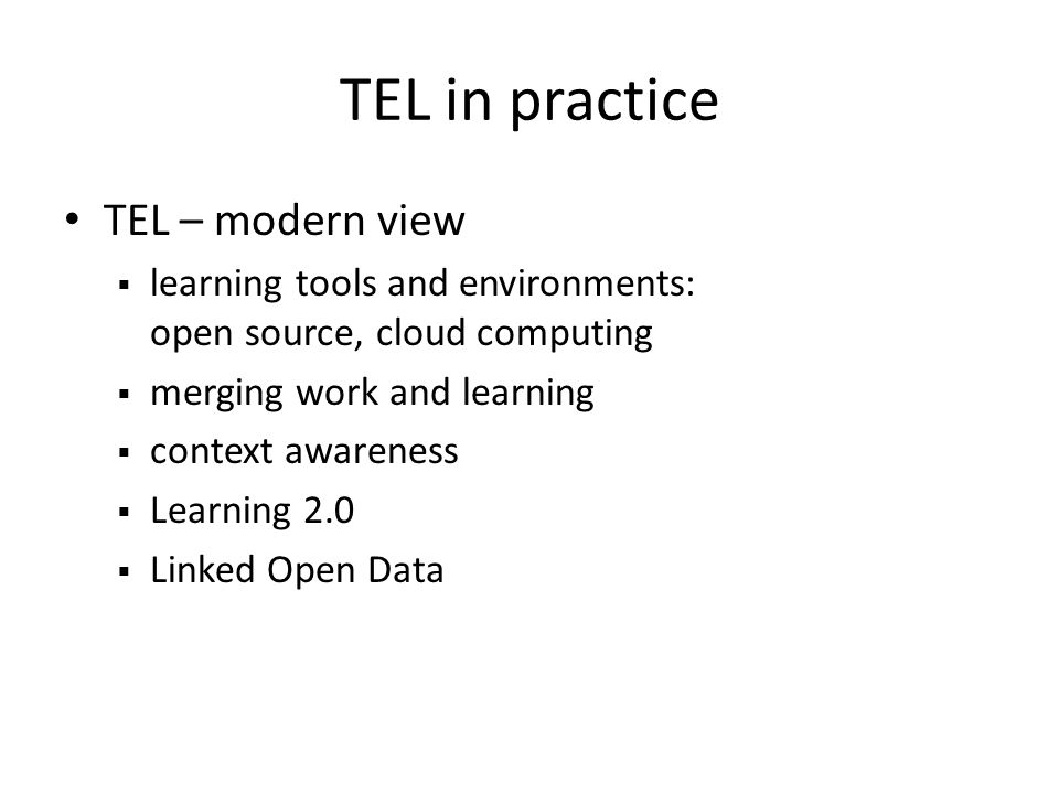 TEL in practice TEL – modern view learning tools and environments: open source, cloud computing merging work and learning context awareness Learning 2.0 Linked Open Data